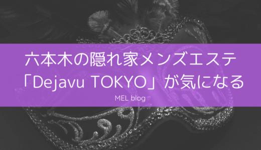 六本木の隠れ家メンズエステ「Dejavu TOKYO」が気になる